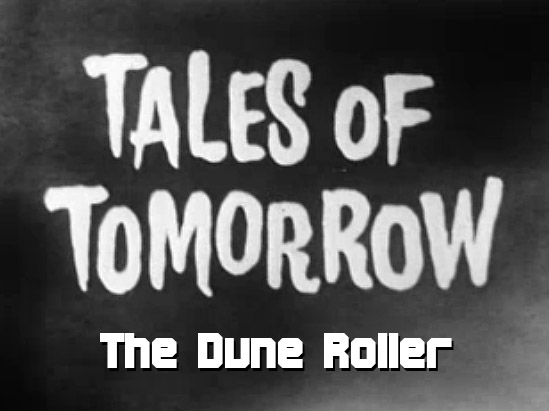 Tales of Tomorrow 15 – The Dune Roller